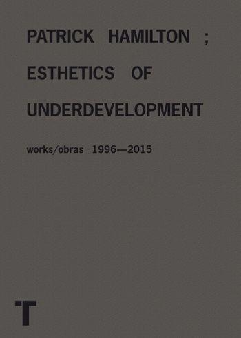 Patrick Hamilton : esthetics of underdevelopment : works 1996-2015 = [Estética del subdesarrollo] : obras 1996-2015 / texts by Christian Viveros-Fauné, Gabi Scardi ; conversation with Alma Ruiz [Madrid] : Turner, D.L. 2015