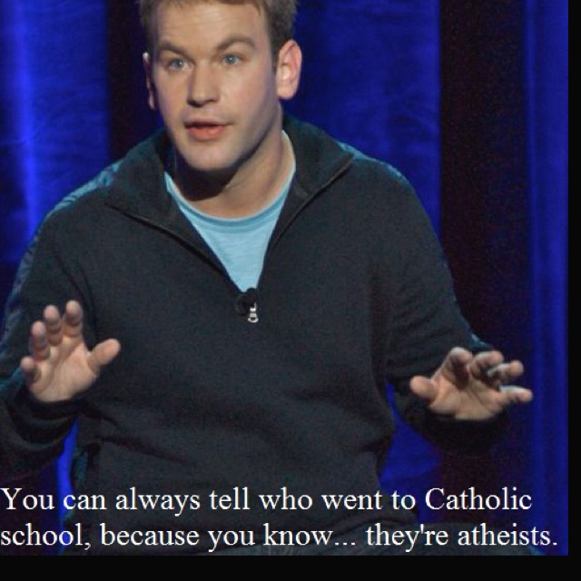 You can always tell who went to Catholic school, you know, because they are atheist.