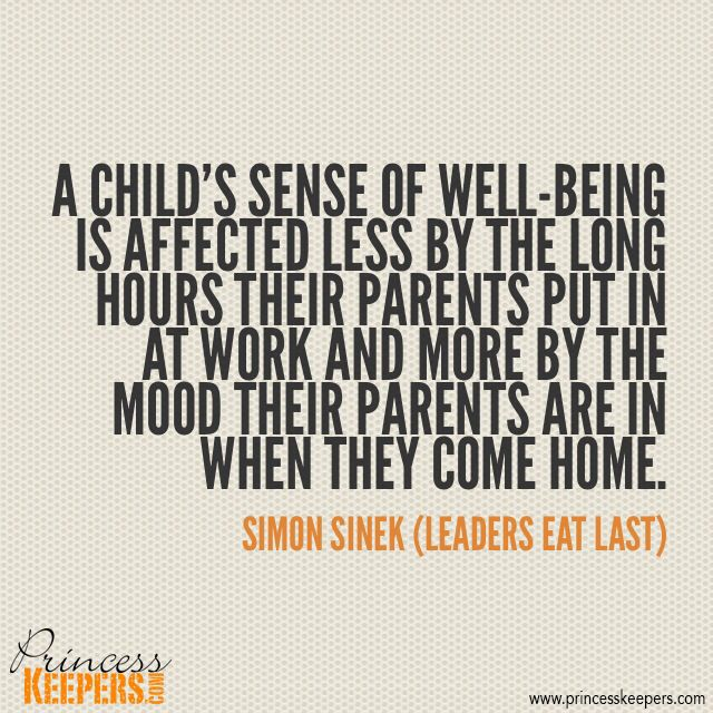 A child's sense of well-being is affected less by the long hours their parents put in at work and more by the mood their parents are in when they come home.  ~Simon Sinek (Leaders Eat Last)