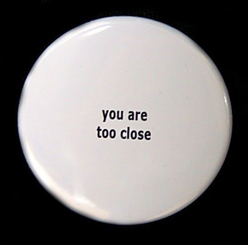 You Are Too Close  Pinback Button Badge 1 1/2 by theangryrobot, $1.50