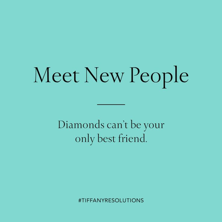 Meet new people. Diamonds can't be your only best friend.
