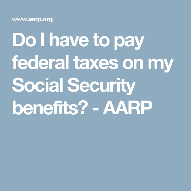 Do I have to pay federal taxes on my Social Security benefits? - AARP