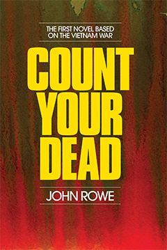 'Count Your Dead' is the first novel written about the Vietnam War by a professional soldier. John Rowe served in Vietnam as an Australian Major attached to the 173rd US Airborne Brigade and as a Senior Intelligence Officer for the Australian Task Force.  A fictional story with drama, violence, strong characters and poignant moments, Count Your Dead is closely based on real events and John Rowe's personal experiences and observations of real people.