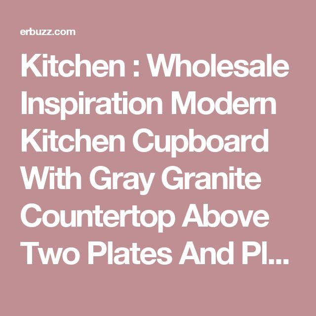 Kitchen : Wholesale Inspiration Modern Kitchen Cupboard With Gray Granite Countertop Above Two Plates And Place Fruits Also A Stove With Refrigerator As Well As Kitchen Scales A Jug And Flo Modern Kitchen Cabinets Design 36 X 42. White. Glass.