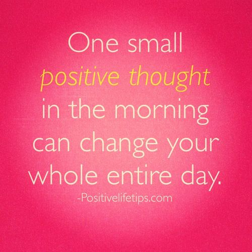 One small positive thought in the morning can change your whole entire day.