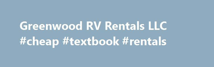 Greenwood RV Rentals LLC #cheap #textbook #rentals http://renta.nef2.com/greenwood-rv-rentals-llc-cheap-textbook-rentals/  #motor home rental # Travel Trailers Popup Campers Accessible and Affordable RV Rentals With our convenient location. Greenwood RV makes it easier than ever before to access a camper for your next getaway. Since 2005, we have provided high-quality rentals to both in-state and out-of-state customers. Whether you are attending a local sporting event such as the…