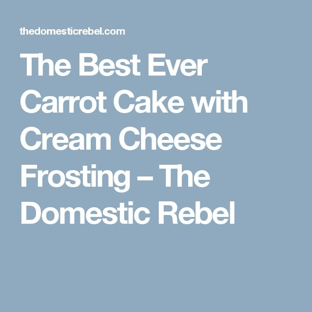 The Best Ever Carrot Cake with Cream Cheese Frosting – The Domestic Rebel