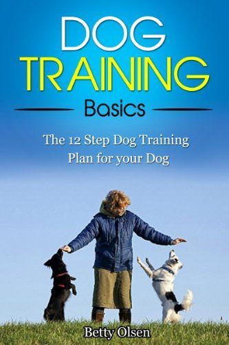 Dog Training Basics: The 12 Step Dog Training Plan for your Dog (Obedience, Puppy Training)