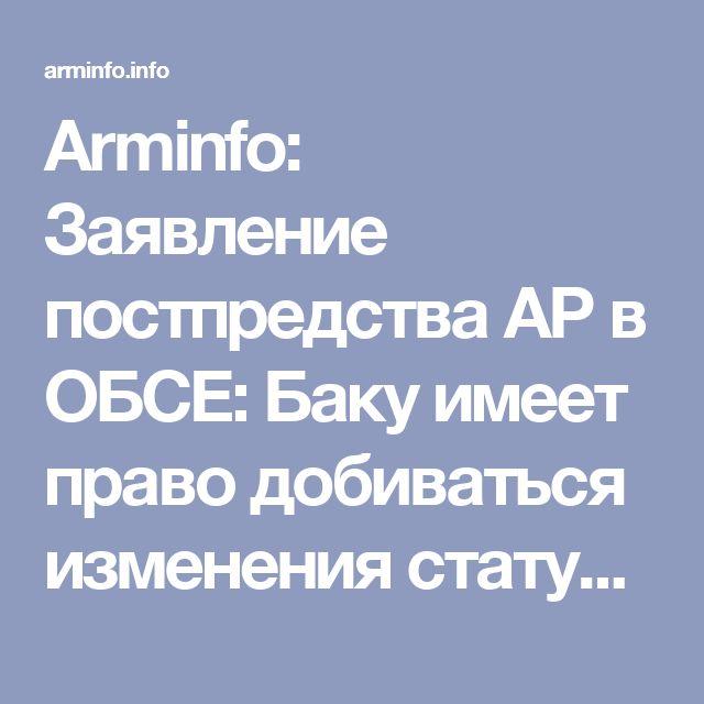 Arminfo: Заявление постпредства АР в ОБСЕ: Баку имеет право добиваться изменения статус-кво по Карабаху, если мирный процесс завершится безрезультатно