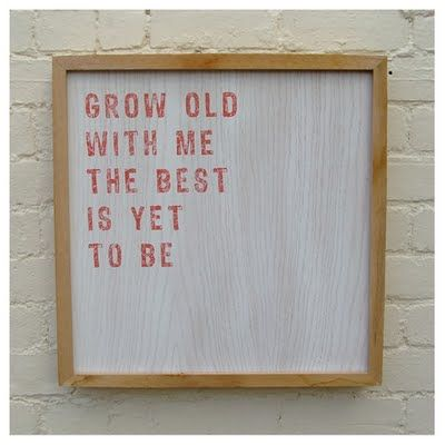 Grow old with me, the best is yet to be.