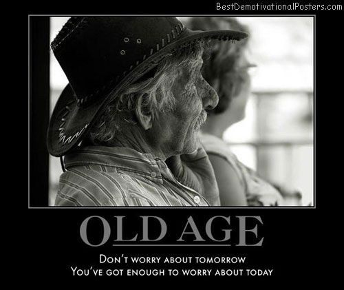 Old Age - Don't worry about tomorrow, you've got enough to worry about today.