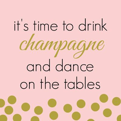 Drink champagne and dance on the tables