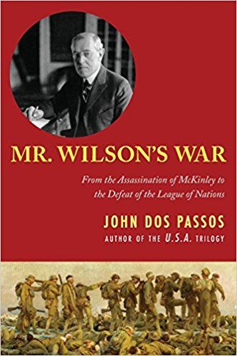 Mr. Wilson's War: From the Assassination of McKinley to the Defeat of the League of Nations by John Dos Passos