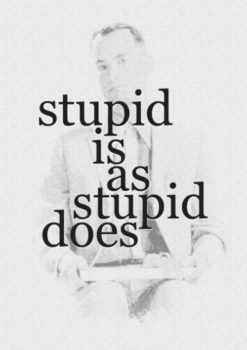 stupid is as stupid does forrest gump | stupid is | Tumblr