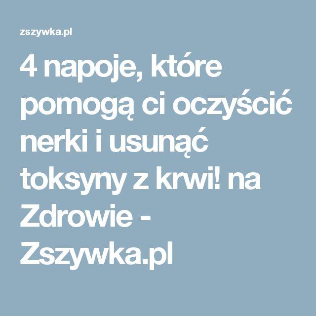 4 napoje, które pomogą ci oczyścić nerki i usunąć toksyny z krwi! na Zdrowie - Zszywka.pl