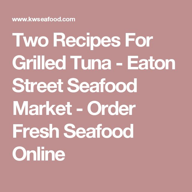 Two Recipes For Grilled Tuna - Eaton Street Seafood Market - Order Fresh Seafood Online