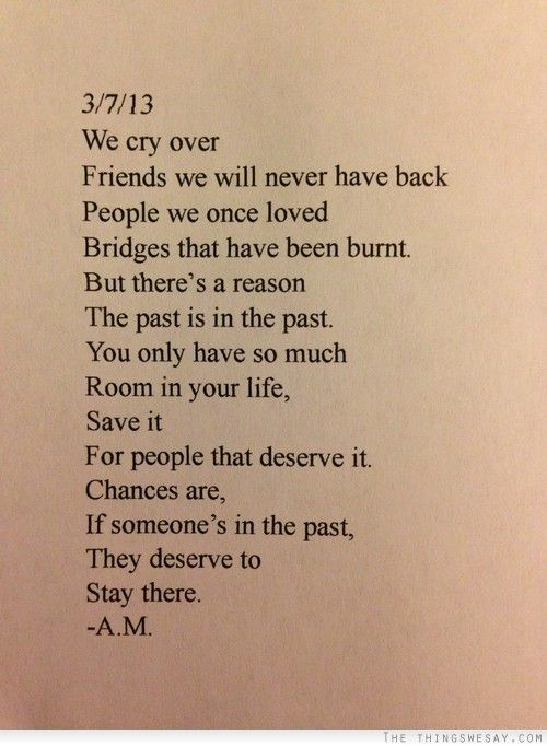 We cry over Friends we will never have back, People we once loved, Bridges that have been burnt.  But there's a reason the past is in the past.  You only have so much room in your life.  Save it for people that deserve it.  Chances are, if someone's in the past they deserve to stay there. ~ A.M.