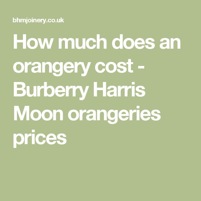 How much does an orangery cost - Burberry Harris Moon orangeries prices