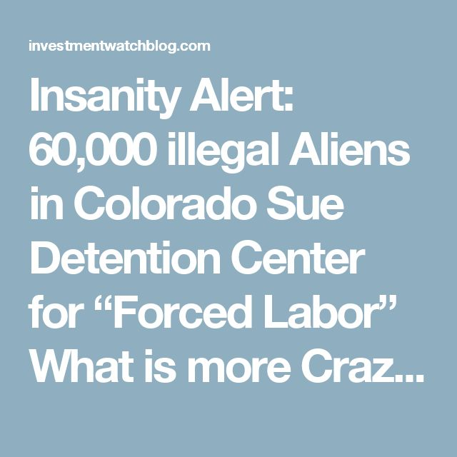 "Insanity Alert: 60,000 illegal Aliens in Colorado Sue Detention Center for ""Forced Labor"" What is more Crazy 60K illegals in one Center in Colorado or the ridiculous Lawsuit? – InvestmentWatch"