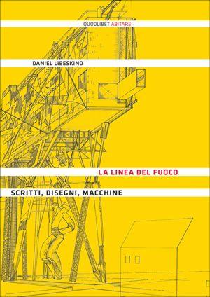La linea del fuoco - Scritti, disegni, macchine - Daniel Libeskind - a cura di Dario gentili - Quodlibet pubblicazioni