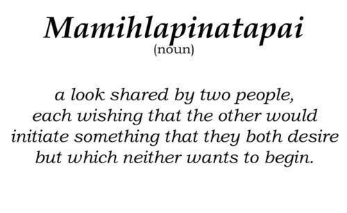 mamihlapinatapai: a look shared by two people, eah wishing that the other would initiate something that they both desire but which neither wants to begin