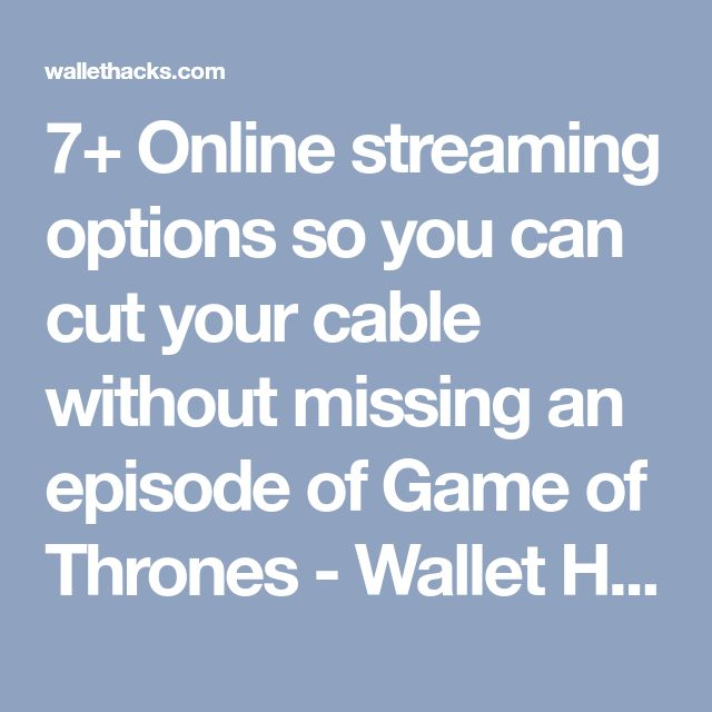 7+ Online streaming options so you can cut your cable without missing an episode of Game of Thrones - Wallet Hacks