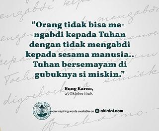 """""""Orang tidak bisa mengabdi kepada Tuhan dengan tidak mengabdi kepada sesama manusia..  Tuhan bersemayam di gubuknya si miskin.""""  ~ Soekarno ~"""