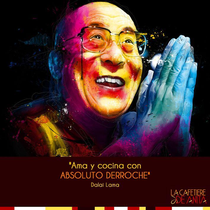 """""""Ama y cocina con absoluto derroche"""" Dalai Lama."""