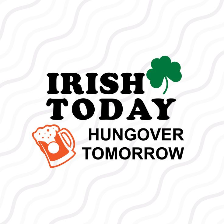 A personal favourite from my Etsy shop https://www.etsy.com/sg-en/listing/482350950/irish-today-hungover-tomorrow-svg-st