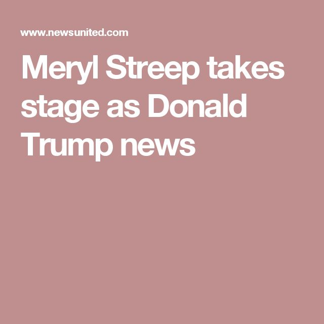 Meryl Streep takes stage as Donald Trump news
