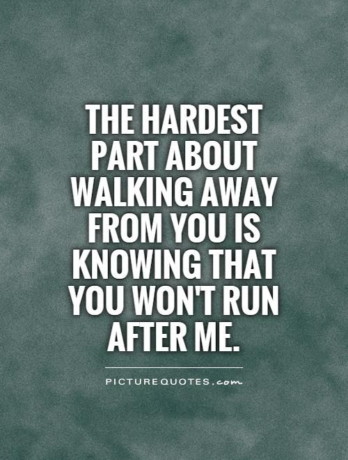 The hardest part about walking away from you is knowing that you won't run after me.