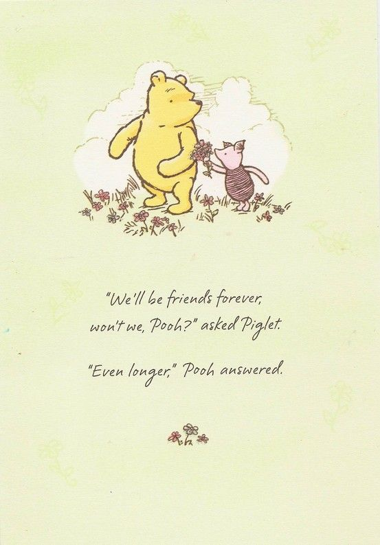 """'We'll be friends forever won't we Pooh?' asked Piglet. ' Even longer.' Pooh answered.'"" - A.A.Milne"