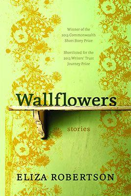 Wallflowers, by Eliza Robertson (Hamish Hamilton) http://www.penguin.ca/nf/Book/BookDisplay/0,,9780143191407,00.html?WALLFLOWERS_Eliza_Robertson