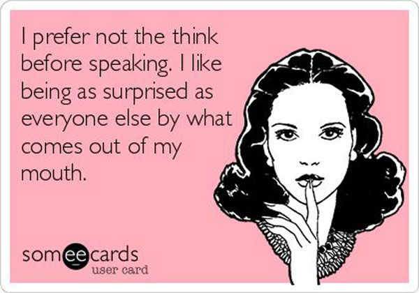 I rarely think before speaking, and normally think that I should have thought.