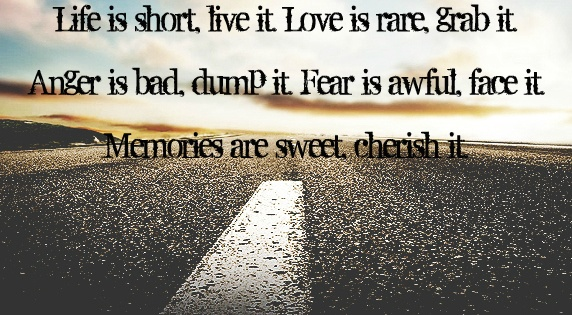 Life is short Live it Love is rare Grab it Anger is bad Dump
