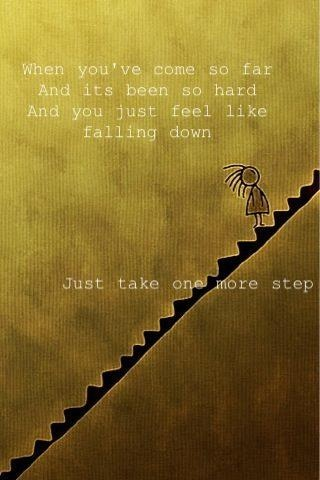One more try - When you've come so far. And its been so hard. And you just feel like falling down. Just take one more step.