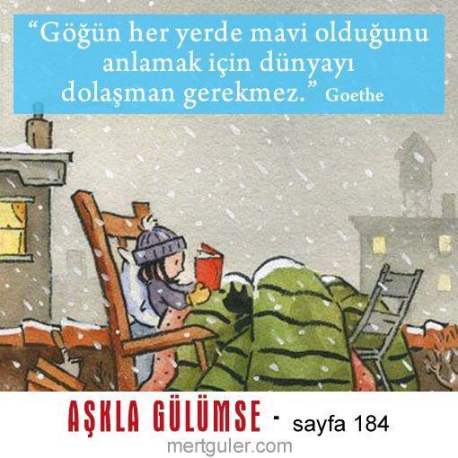 """""""Göğün her yerde mavi olduğunu anlaman için dünyayı dolaşman gerekmez..."""" Goethe Mert Güler - Aşkla Gülümse"""