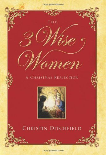 The Three Wise Women: A Christmas Reflection: Christin Ditchfield: 9781581346367: Amazon.com: Books
