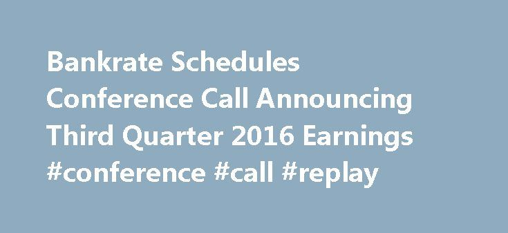 Bankrate Schedules Conference Call Announcing Third Quarter 2016 Earnings #conference #call #replay http://earnings.remmont.com/bankrate-schedules-conference-call-announcing-third-quarter-2016-earnings-conference-call-replay-3/  #conference call replay # Bankrate Schedules Conference Call Announcing Third Quarter 2016 Earnings NEW YORK. Oct. 28, 2016 /PRNewswire/ — Bankrate, Inc. (NYSE: RATE ) announced today that it plans to hold a conference call on November 3, 2016 at 5:00 p.m. Eastern…