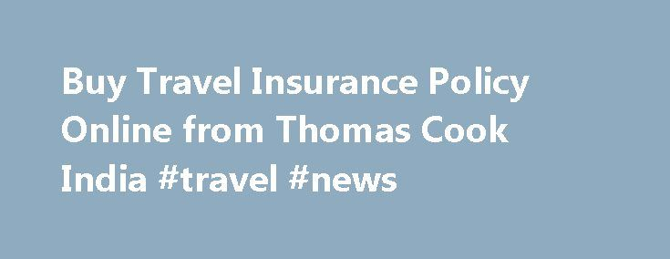 Buy Travel Insurance Policy Online from Thomas Cook India #travel #news http://remmont.com/buy-travel-insurance-policy-online-from-thomas-cook-india-travel-news/  #online travel insurance # Travel Insurance Plan Here is a chance for you to book your travel insurance online. Thomas Cook's travel insurance policy is a new opportunity in travel insurance India. The plan offers coverage for personal accident, medical expenses and repatriation, loss/delay of checked baggage, loss of passport…