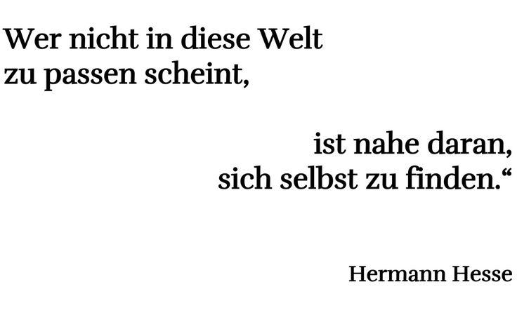 """""""Wer nicht in diese Welt zu passen scheint, ist nahe daran, sich selbst zu finden.""""  Hermann Hesse"""""""