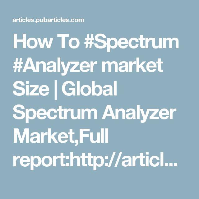 How To #Spectrum #Analyzer market Size | Global Spectrum Analyzer Market,Full report:http://articles.pubarticles.com/how-to-spectrum-analyzer-market-size-1499689944,1700865.html