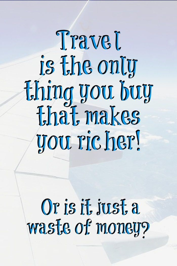 Travel is the only thing you buy that makes you richer! Or is it just a waste of money?