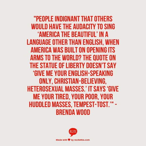 """""""People indignant that others would have the audacity to sing 'America the Beautiful' in a language other than English, when America was built on opening its arms to the world? The quote on the Statue of Liberty doesn't say 'give me your English-speaking only, Christian-believing, heterosexual masses.' It says 'give me your tired, your poor, your huddled masses, tempest-tost.'"""" - Brenda Wood #quotes"""