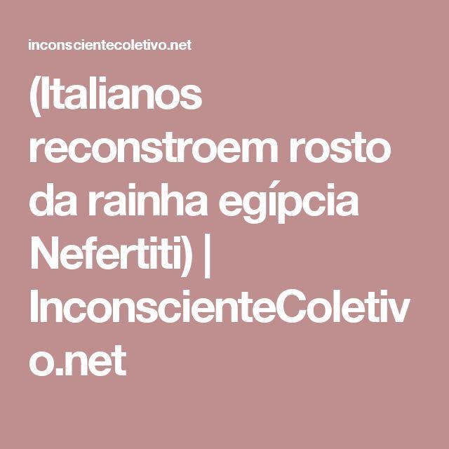 (Italianos reconstroem rosto da rainha egípcia Nefertiti)   InconscienteColetivo.net