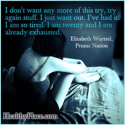 Quote on depression - I don't want any more of this try, try again stuff. I just want out. I've had it. I am so tired. I am twenty and I am already exhausted.
