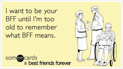 I want to be your BFF until I'm too old to remember what BFF means.