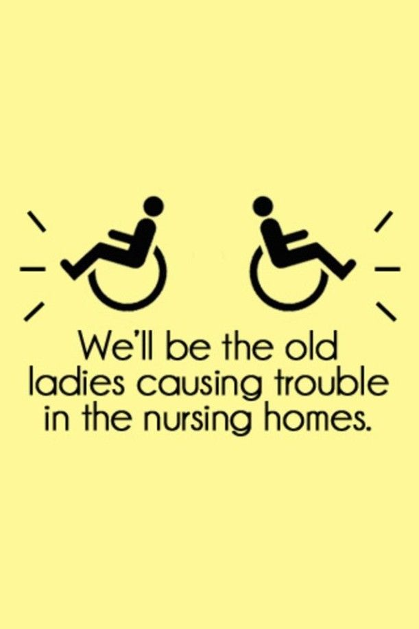 Well first of all we are not going to the nursing homes because instead We will just be trouble some where far far away.............