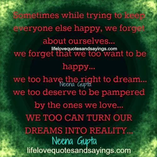 Sometimes while trying to keep everyone else happy, we forget about ourselves… we forget that we too want to be happy… we too have the right to dream… we too deserve to be pampered by the ones we love… WE TOO CAN TURN OUR DREAMS INTO REALITY…Neena Gupta