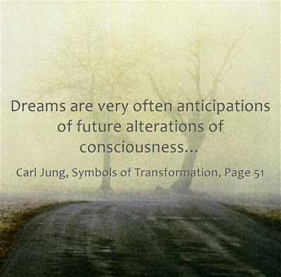 Dreams are very often anticipations of future alterations of consciousness… ~Carl Jung, Symbols of Transformation, Page 51.